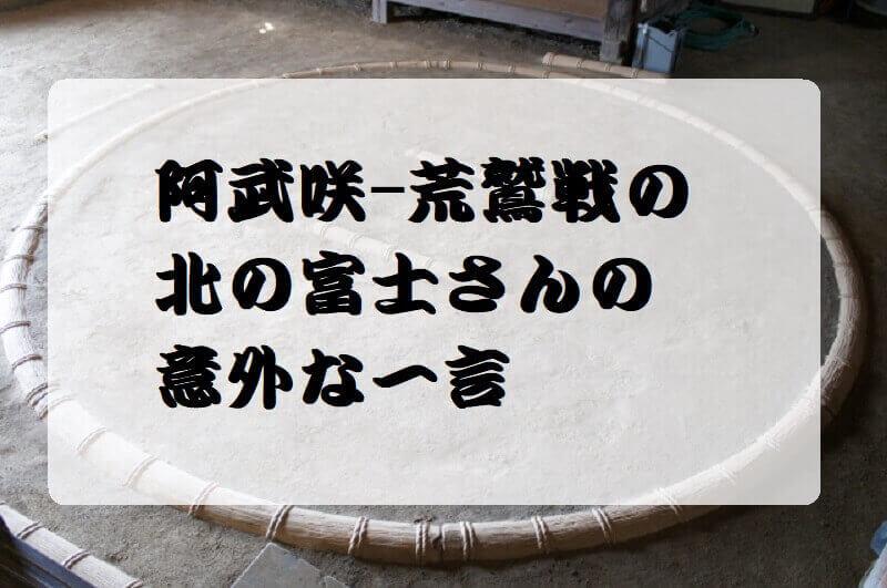 01.阿武咲-荒鷲戦の北の富士さんの意外な一言
