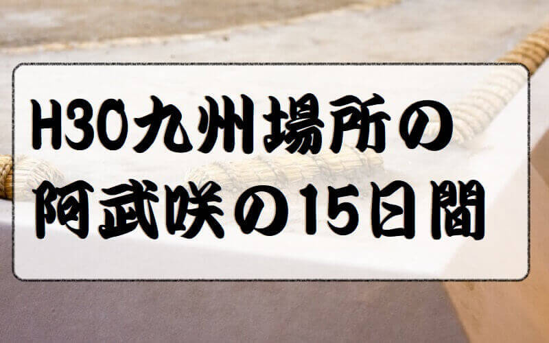 01.H30九州場所の阿武咲の15日間