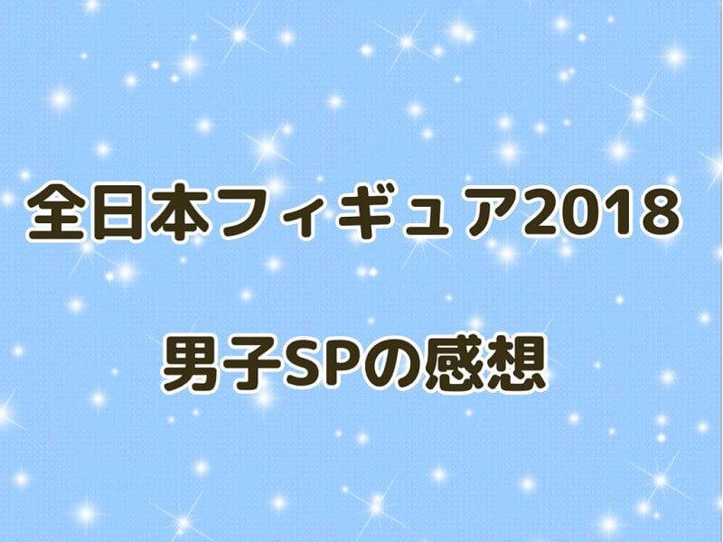 全日本フィギュア2018男子SPの感想アイキャッチ全日本フィギュア2018男子SPの感想アイキャッチ